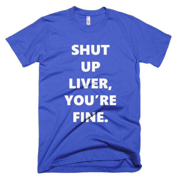 blue thisrt that says shut up liver, you're fine