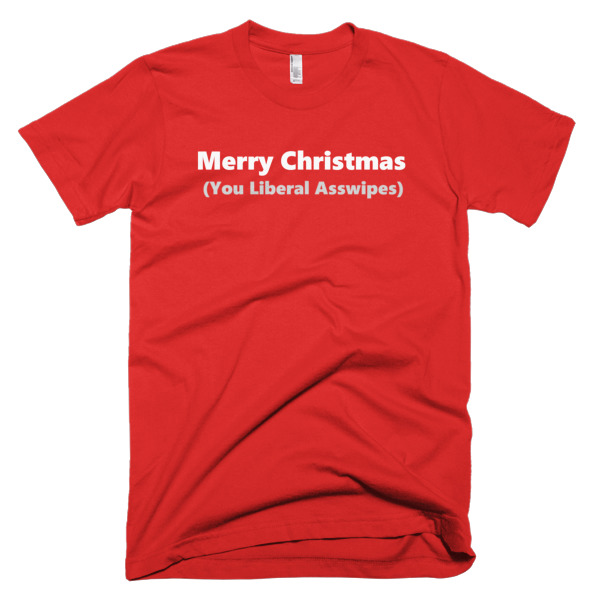 shirt that says Merry Christmas You Liberal Asswipes