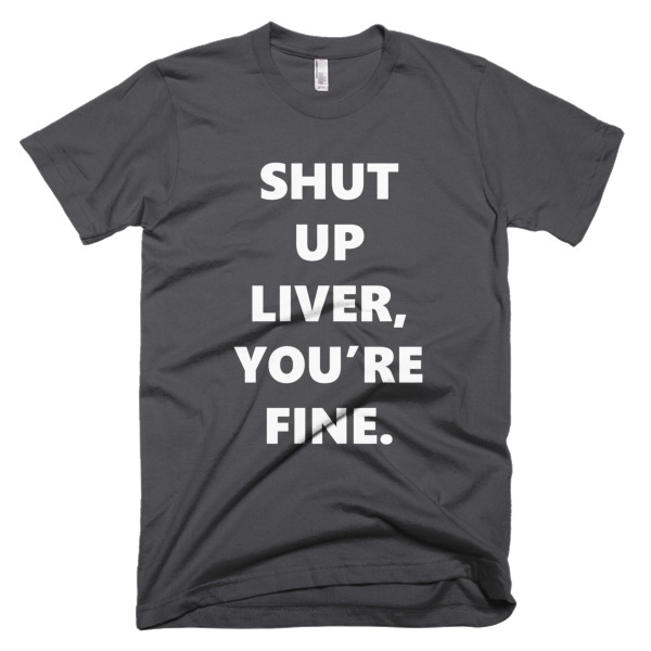 gray tshirts that says shut up liver, you're fine