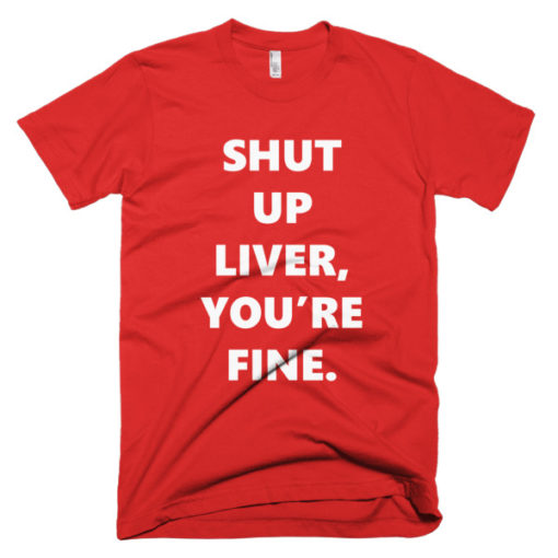 red thsirts that says shut up liver, you're fine