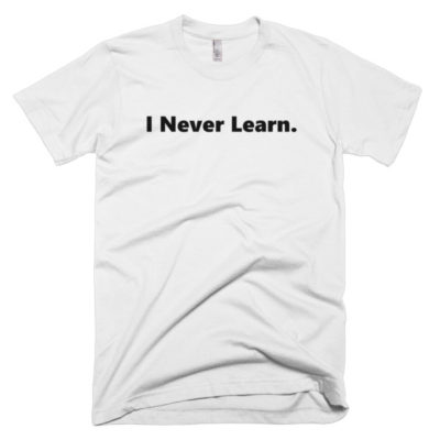 white tshirt that says I never learn