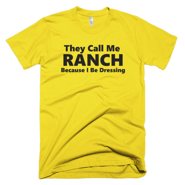 yellow tshirts that says They call me ranch because I be dressing