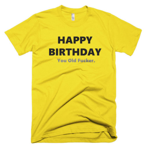 yellow tshirt that says happy birthday you old fucker