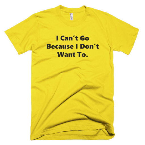 yellow tshirts that says I can't Go Because I don't want to