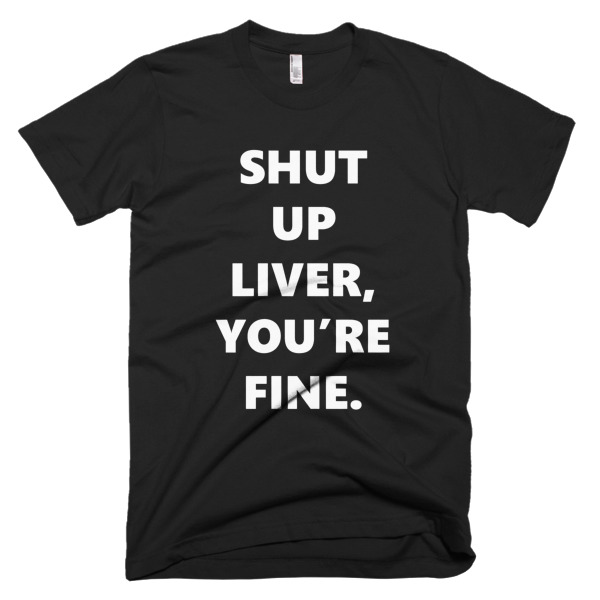 black tshirt that says shut up liver, you're fine