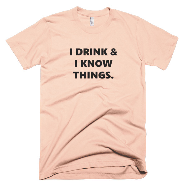 tshirt that says i drink and i know things