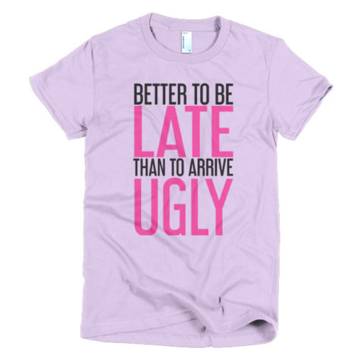 tshirt that says better to be late than to arrive ugly