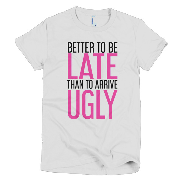 508a37535 Better To Be Late Than To Arrive Ugly T-Shirt - Funny Womens Shirts