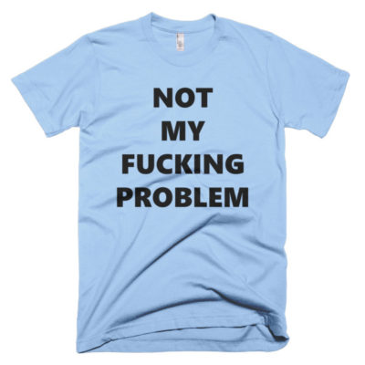 funny tshirt that says not my fucking problem