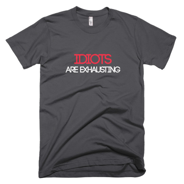 Idiots Are Exhausting shirt