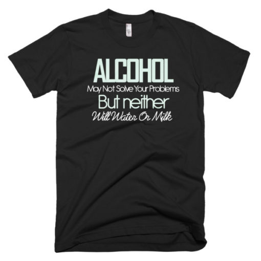 black tshirt Alcohol Might Not Solve Your Problems, But Neither Will Water or Milk