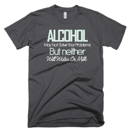 gray tshirt Alcohol Might Not Solve Your Problems, But Neither Will Water or Milk