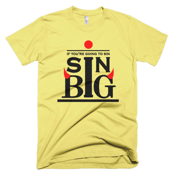 tshirt that says if you are going to sin, sin big