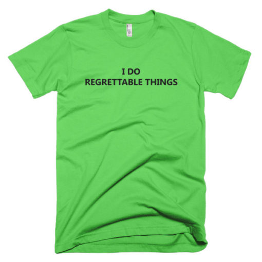 green I Do Regrettable Things T-Shirt